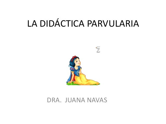 LA DIDÁCTICA PARVULARIA    DRA. JUANA NAVAS