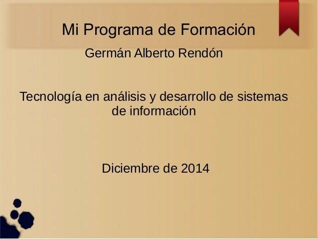 Mi Programa de Formación  Germán Alberto Rendón  Tecnología en análisis y desarrollo de sistemas  de información  Diciembr...