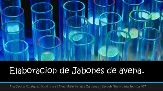 Elaboracion de Jabones de avena.Ana Cecilia Rodríguez Domínguez   Alma Maité Barajas Cárdenas   Escuela Secundaria Tecnica...
