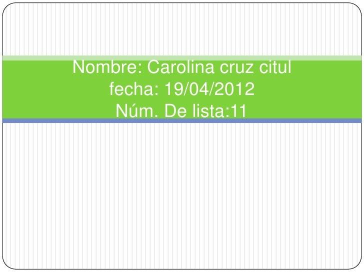 Nombre: Carolina cruz citul   fecha: 19/04/2012    Núm. De lista:11