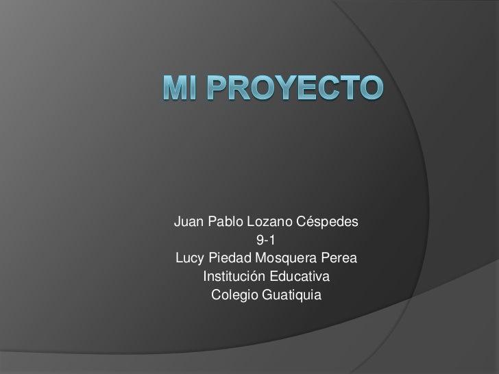 Juan Pablo Lozano Céspedes              9-1Lucy Piedad Mosquera Perea    Institución Educativa      Colegio Guatiquia