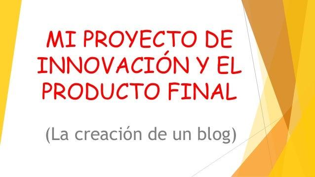 MI PROYECTO DE INNOVACIÓN Y EL PRODUCTO FINAL (La creación de un blog)