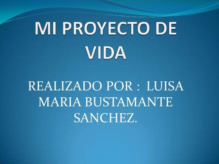 MI PROYECTO DE VIDA<br />REALIZADO POR :  LUISA MARIA BUSTAMANTE SANCHEZ.<br />