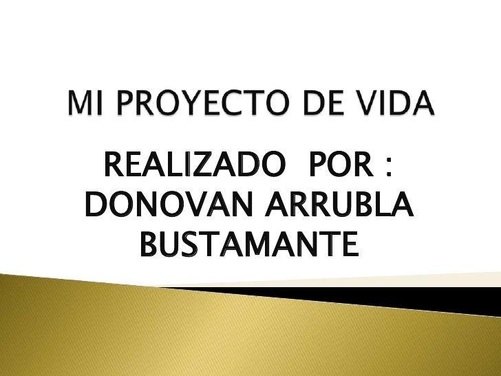 MI PROYECTO DE VIDA<br />REALIZADO  POR :  DONOVAN ARRUBLA BUSTAMANTE<br />