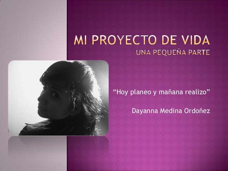 """MI PROYECTO DE VIDAuna pequeña parte<br />""""Hoy planeo y mañana realizo""""<br />Dayanna Medina Ordoñez<br />"""