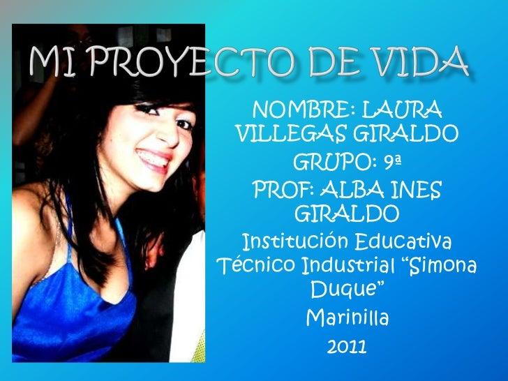 Mi proyecto de vida<br />NOMBRE: LAURA VILLEGAS GIRALDO<br />GRUPO: 9ª<br />PROF: ALBA INES GIRALDO<br />Institución Educa...