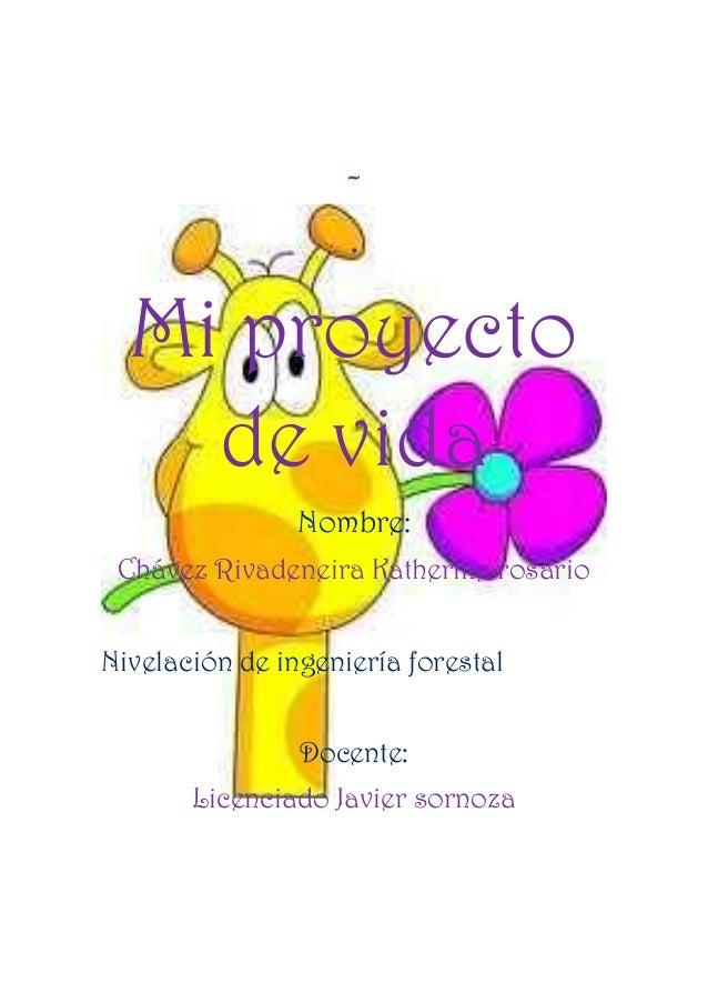 - . Mi proyecto de vida Nombre: Chávez Rivadeneira Katherine rosario Nivelación de ingeniería forestal Docente: Licenciado...