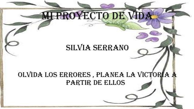 Mi proyecto de vida Silvia serrano OLVIDA LOS ERRORES , PLANEA LA VICTORIA A PARTIR DE ELLOS .