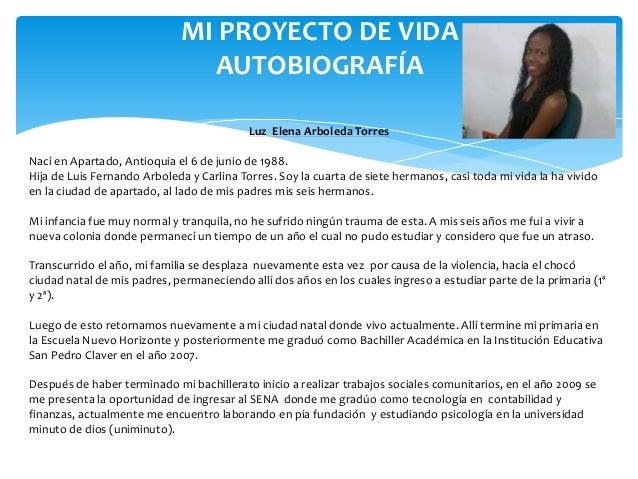 MI PROYECTO DE VIDA AUTOBIOGRAFÍA Luz Elena Arboleda Torres Nací en Apartado, Antioquia el 6 de junio de 1988. Hija de Lui...