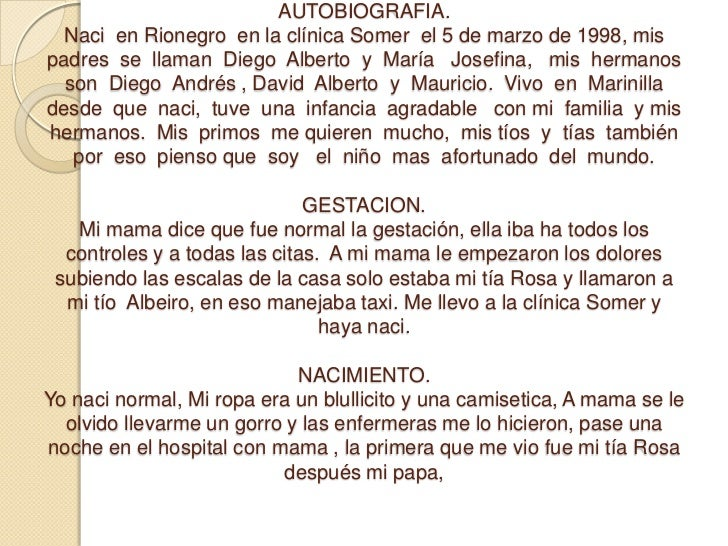AUTOBIOGRAFIA.Naci  en Rionegro  en la clínica Somer  el 5 de marzo de 1998, mis  padres  se  llaman  Diego  Alberto  y  M...
