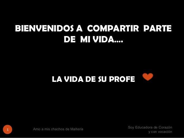 Soy Educadora de Corazón y con vocación Amo a mis chachos de Maltería1 BIENVENIDOS A COMPARTIR PARTE DE MI VIDA…. LA VIDA ...