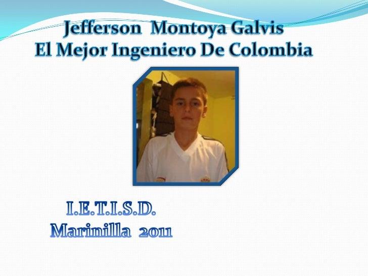 Jefferson  Montoya Galvis<br />El Mejor Ingeniero De Colombia<br />I.E.T.I.S.D.<br />Marinilla  2011<br />