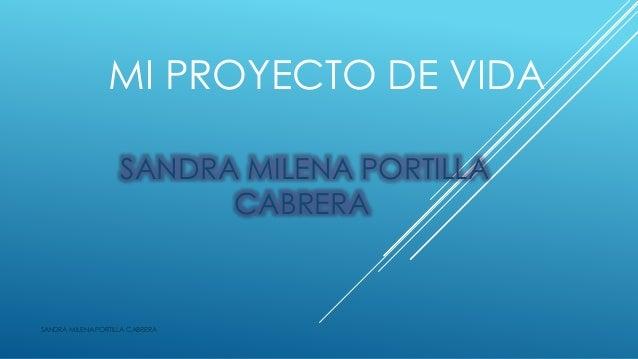 MI PROYECTO DE VIDA SANDRA MILENA PORTILLA CABRERA SANDRA MILENA PORTILLA CABRERA