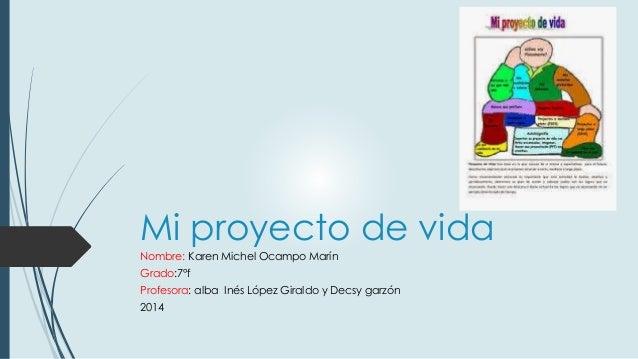 Mi proyecto de vida  Nombre: Karen Michel Ocampo Marín  Grado:7°f  Profesora: alba Inés López Giraldo y Decsy garzón  2014