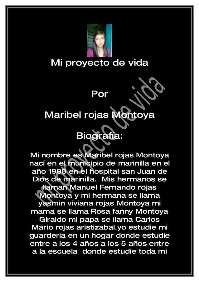 Mi proyecto de vida Por Maribel rojas Montoya Biografía: Mi nombre es Maribel rojas Montoya nací en el municipio de marini...