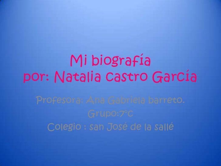 Mi biografíapor: Natalia castro García Profesora: Ana Gabriela barreto.            Grupo:7°c   Colegio : san José de la sa...