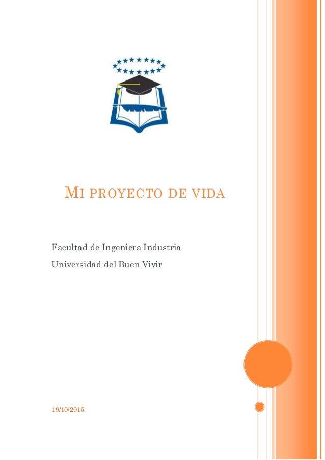 19/10/2015 MI PROYECTO DE VIDA Facultad de Ingeniera Industria Universidad del Buen Vivir