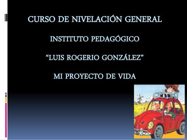 """CURSO DE NIVELACIÓN GENERAL INSTITUTO PEDAGÓGICO """"LUIS ROGERIO GONZÁLEZ"""" MI PROYECTO DE VIDA"""