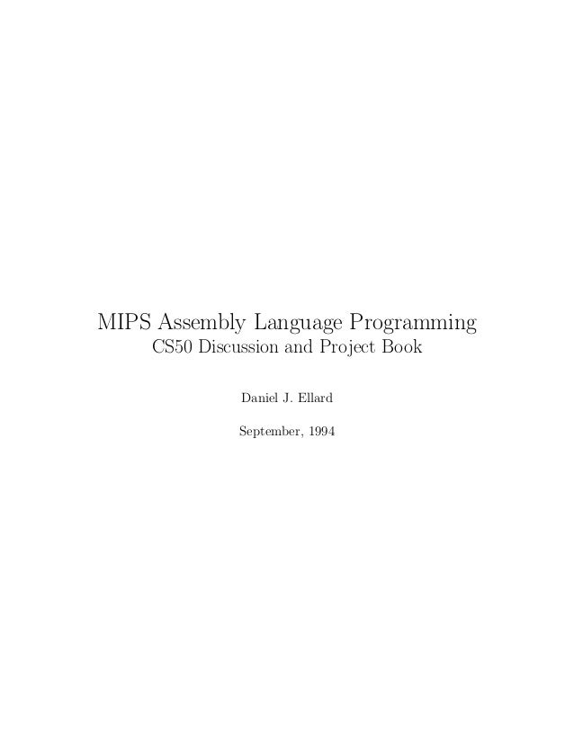 MIPS Assembly Language Programming CS50 Discussion and Project Book Daniel J. Ellard September, 1994