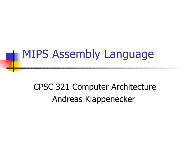 MIPS Assembly Language CPSC 321 Computer Architecture Andreas Klappenecker