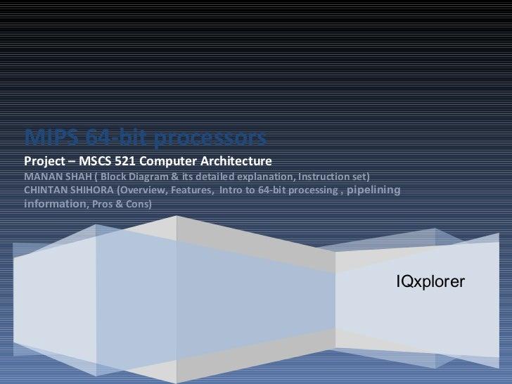IQxplorer MIPS 64-bit processors Project – MSCS 521 Computer Architecture   MANAN SHAH ( Block Diagram & its detailed expl...