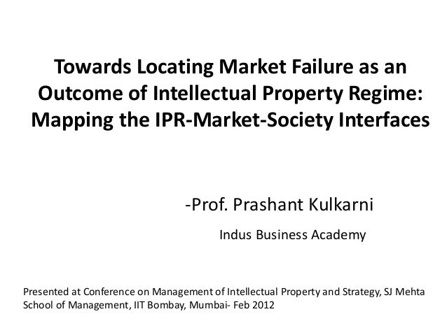 Towards Locating Market Failure as an Outcome of Intellectual Property Regime: Mapping the IPR-Market-Society Interfaces -...