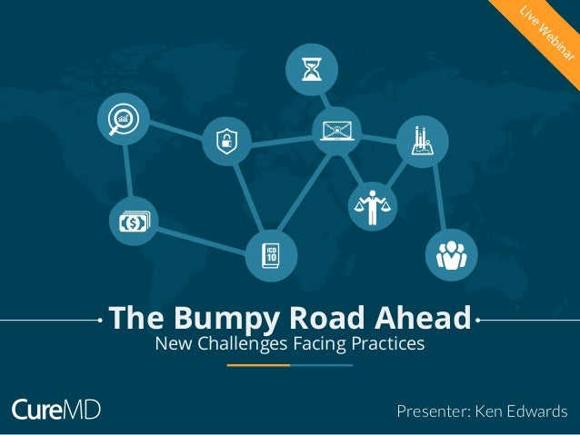 New Challenges Facing Practices Presenter: Ken Edwards LiveW ebinar The Bumpy Road Ahead