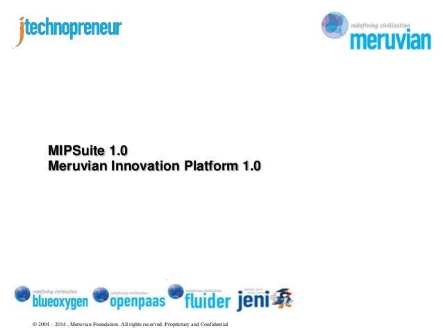 MIPSuite 1.0  Meruvian Innovation Platform 1.0  © 2004 – 2014 , Meruvian Foundation. All rights reserved. Proprietary and ...