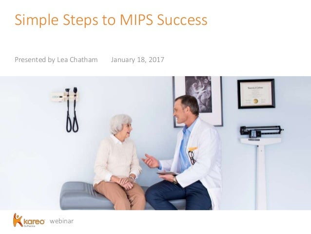 webinar Simple Steps to MIPS Success Presented by Lea Chatham January 18, 2017