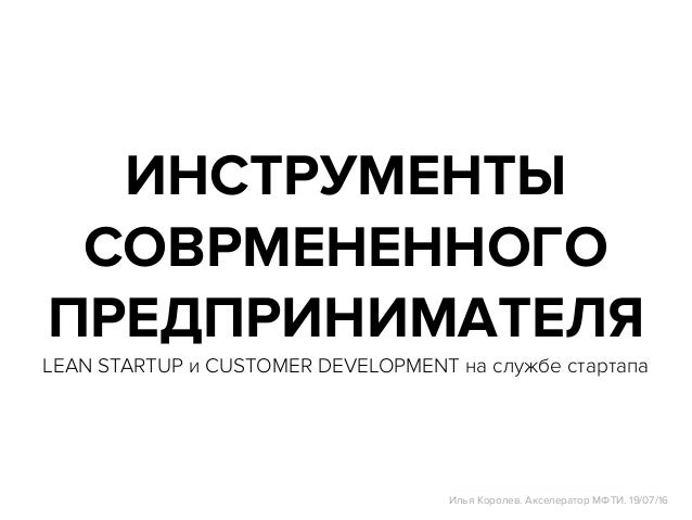 ИНСТРУМЕНТЫ СОВРМЕНЕННОГО ПРЕДПРИНИМАТЕЛЯ LEAN STARTUP и CUSTOMER DEVELOPMENT на службе стартапа Илья Королев. Акселератор...