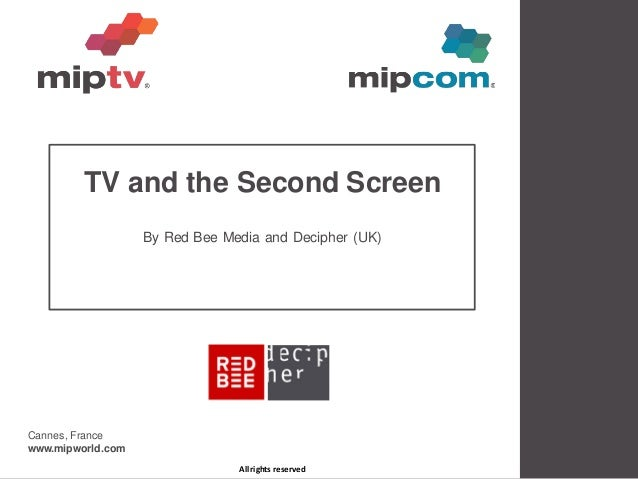 TV and the Second Screen                   By Red Bee Media and Decipher (UK)Cannes, Francewww.mipworld.com               ...