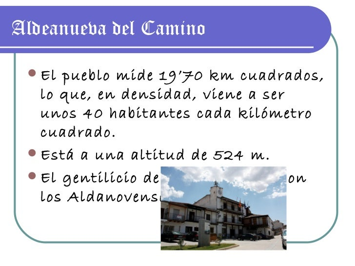 Aldeanueva del Camino <ul><li>El pueblo mide 19'70 km cuadrados, lo que, en densidad, viene a ser unos 40 habitantes cada ...