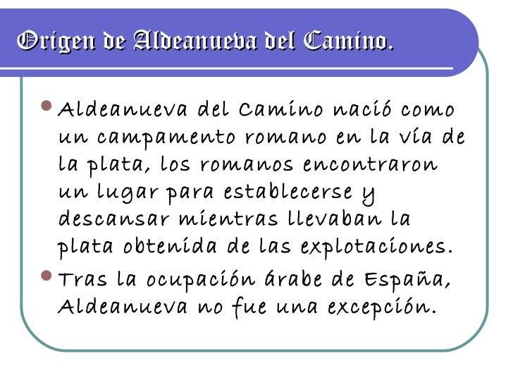 Origen de Aldeanueva del Camino. <ul><li>Aldeanueva del Camino nació como un campamento romano en la vía de la plata, los ...
