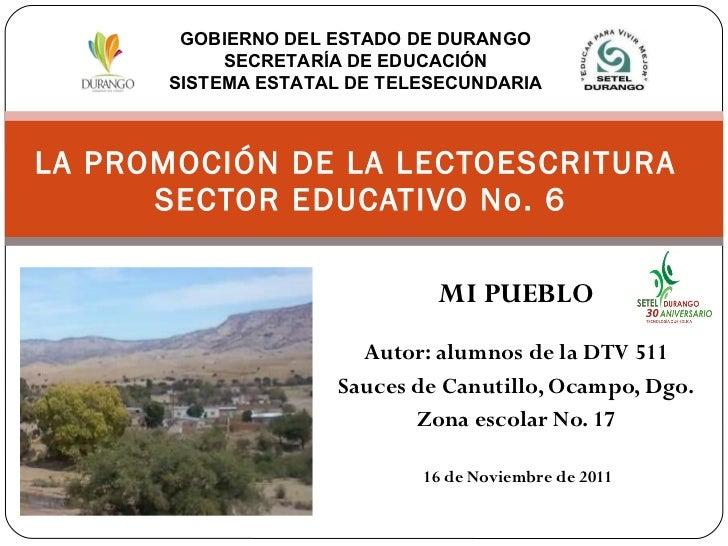 MI PUEBLO Autor: alumnos de la DTV 511 Sauces de Canutillo, Ocampo, Dgo. Zona escolar No. 17 16 de Noviembre de 2011 LA PR...