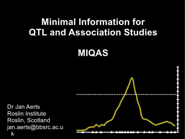 Minimal Information for QTL and Association Studies MIQAS <ul><ul><li>Dr Jan Aerts </li></ul></ul><ul><ul><li>Roslin Insti...