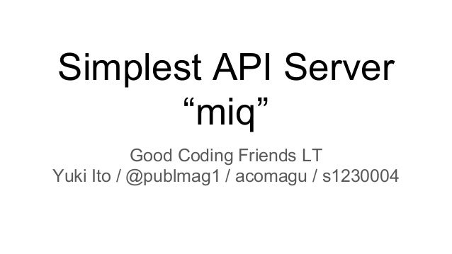 "Simplest API Server ""miq"" Good Coding Friends LT Yuki Ito / @publmag1 / acomagu / s1230004"