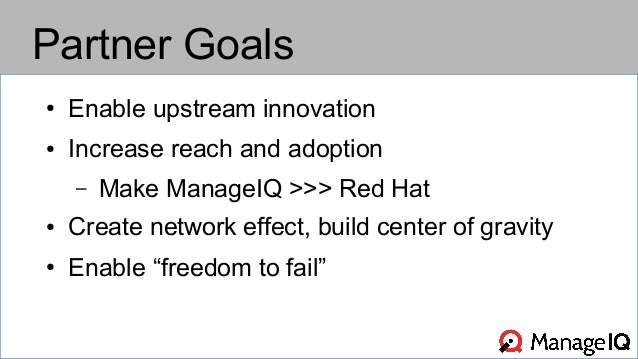 Partner Goals  ● Enable upstream innovation  ● Increase reach and adoption  – Make ManageIQ >>> Red Hat  ● Create network ...