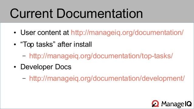 """Current Documentation  ● User content at http://manageiq.org/documentation/  ● """"Top tasks"""" after install  – http://managei..."""