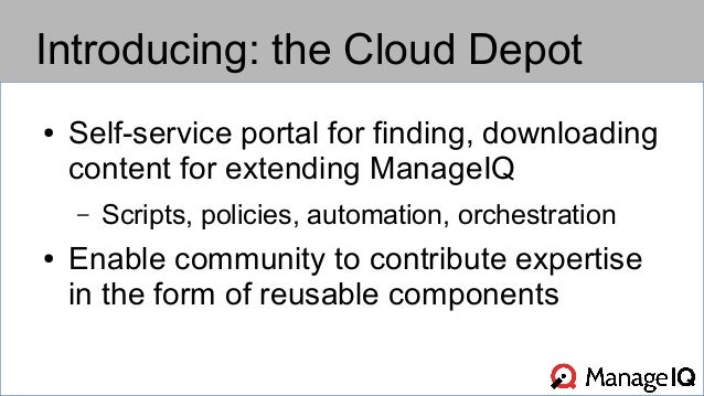 Introducing: the Cloud Depot  ● Self-service portal for finding, downloading  content for extending ManageIQ  – Scripts, p...