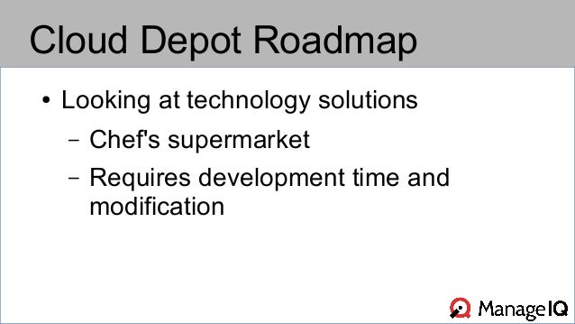Cloud Depot Roadmap  ● Looking at technology solutions  – Chef's supermarket  – Requires development time and  modificatio...