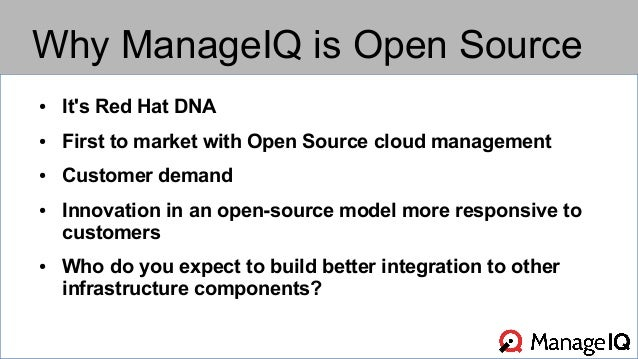 Why ManageIQ is Open Source  ● It's Red Hat DNA  ● First to market with Open Source cloud management  ● Customer demand  ●...