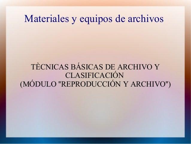 Materiales y equipos de archivos  TÈCNICAS BÁSICAS DE ARCHIVO Y CLASIFICACIÓN (MÓDULO ''REPRODUCCIÓN Y ARCHIVO'')