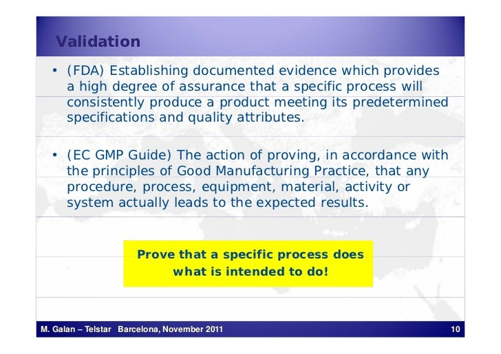 Validation  • (FDA) Establishing documented evidence which provides    a high degree of assurance that a specific process ...