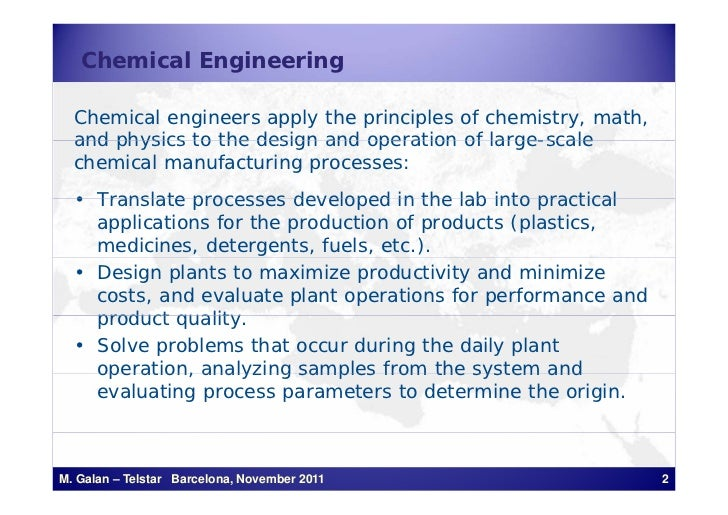 Chemical Engineering  Chemical engineers apply the principles of chemistry, math,  and physics to the design and operation...