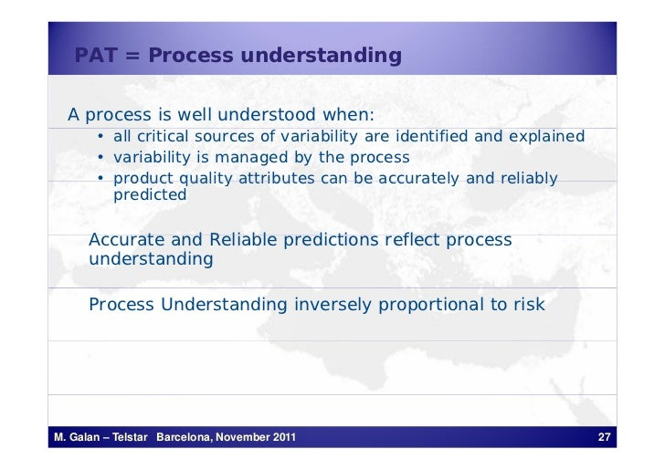 PAT = Process understanding  A process is well understood when:       • all critical sources of variability are identified...