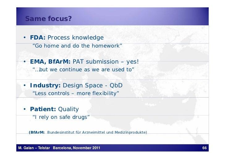 "Same focus?  • FDA: Process knowledge       ""Go home and do the homework""  • EMA BfArM: PAT submission – yes!    EMA,     ..."