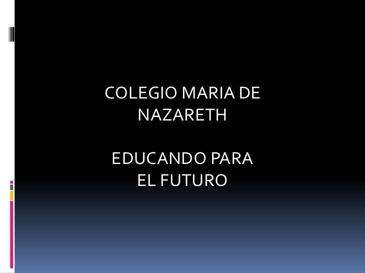 COLEGIO MARIA DE   NAZARETHEDUCANDO PARA  EL FUTURO