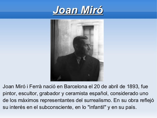 Joan MiróJoan Miró i Ferrà nació en Barcelona el 20 de abril de 1893, fuepintor, escultor, grabador y ceramista español, c...