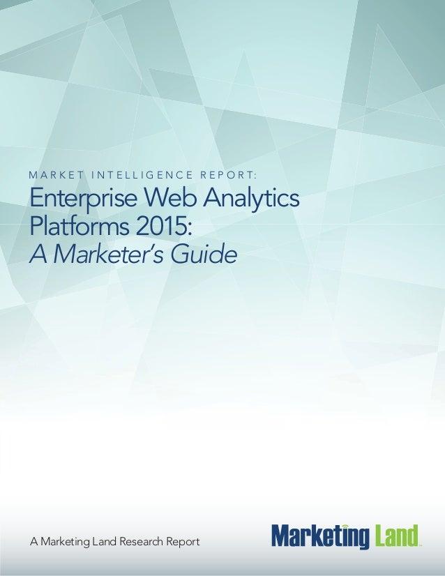 A Marketing Land Research Report M A R K E T I N T E L L I G E N C E R E P O R T : Enterprise Web Analytics Platforms 2015...
