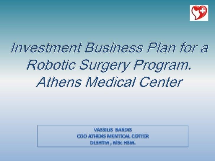 Investment Business Plan for aRobotic Surgery Program. Athens Medical Center<br />VASSILIS  BARDIS<br />COO ATHENS MENTICA...
